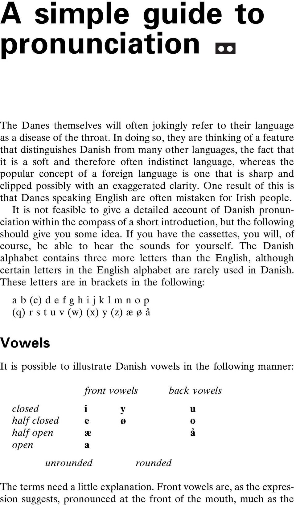 foreign language is one that is sharp and clipped possibly with an exaggerated clarity. One result of this is that Danes speaking English are often mistaken for Irish people.
