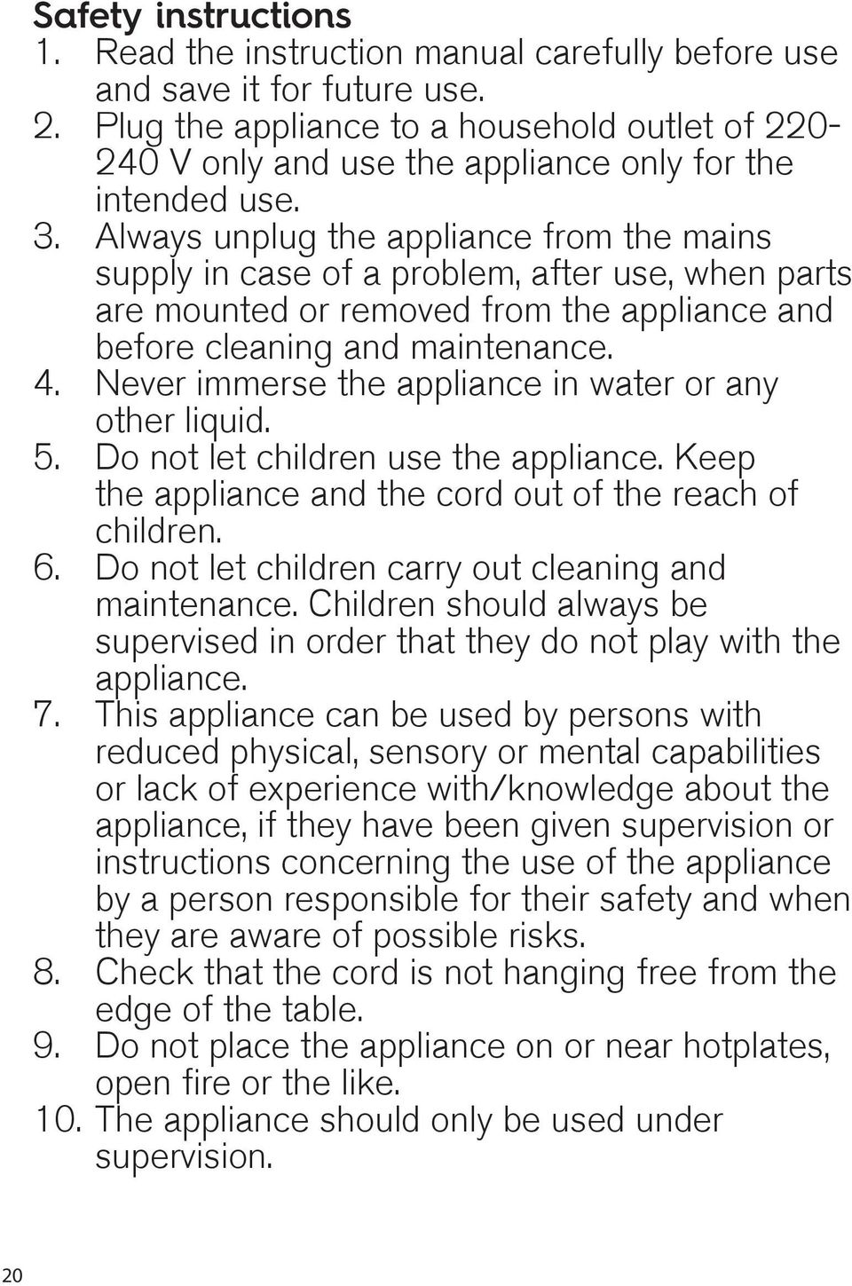 Always unplug the appliance from the mains supply in case of a problem, after use, when parts are mounted or removed from the appliance and before cleaning and maintenance. 4.