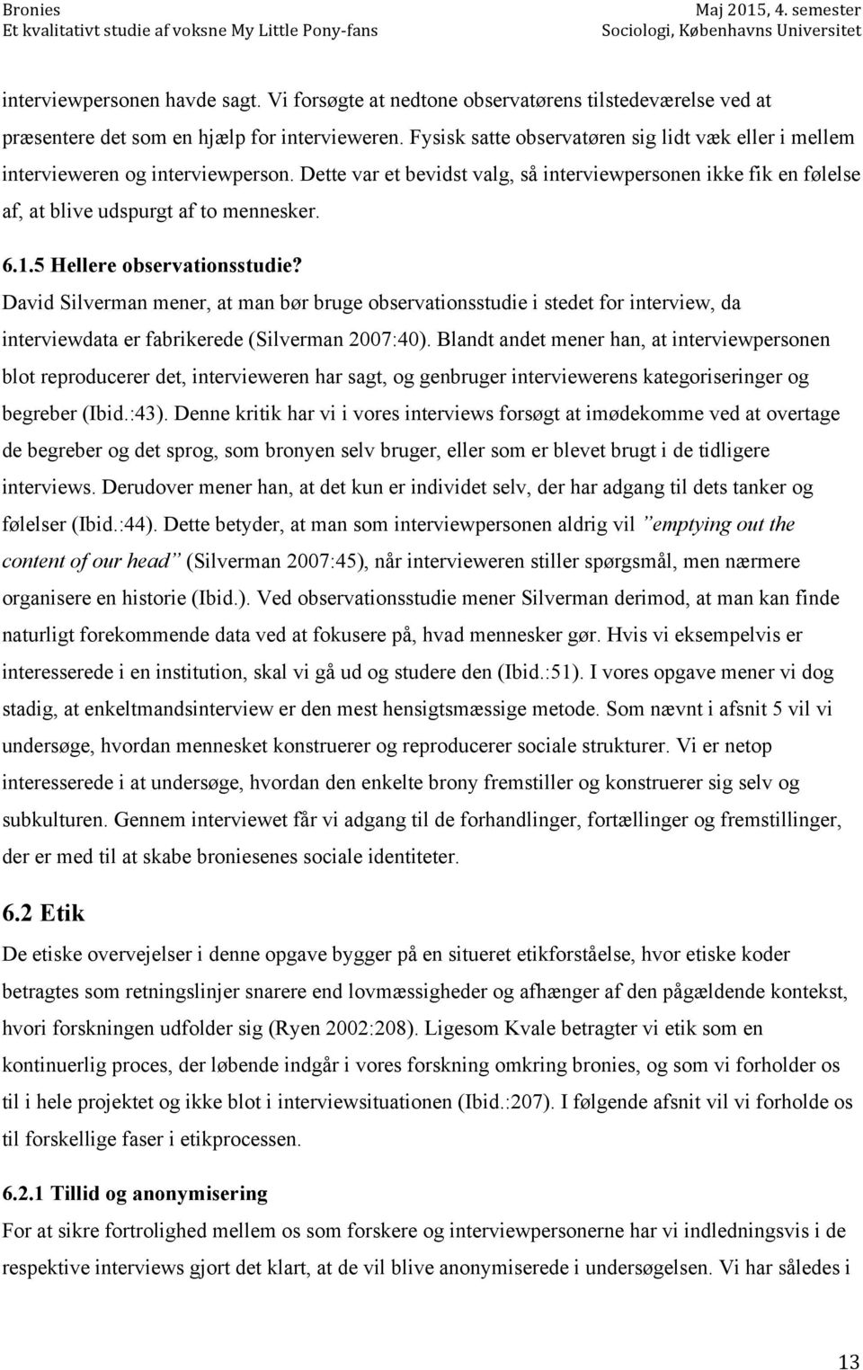5 Hellere observationsstudie? David Silverman mener, at man bør bruge observationsstudie i stedet for interview, da interviewdata er fabrikerede (Silverman 2007:40).