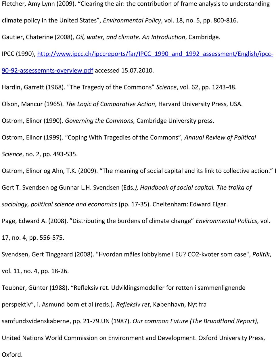 pdf accessed 15.07.2010. Hardin, Garrett (1968). The Tragedy of the Commons Science, vol. 62, pp. 1243-48. Olson, Mancur (1965). The Logic of Comparative Action, Harvard University Press, USA.