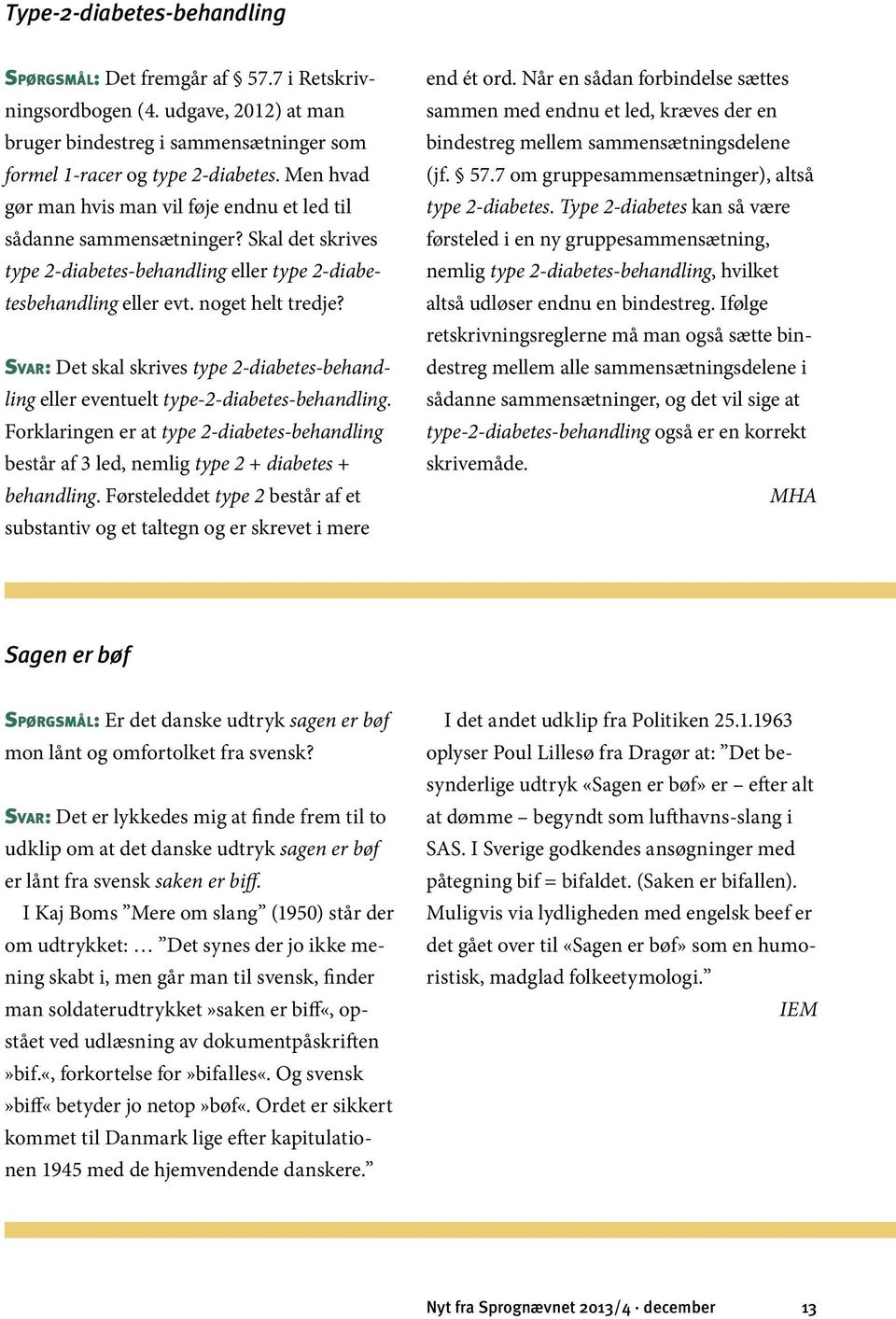 Svar: Det skal skrives type 2-diabetes-behandling eller eventuelt type-2-diabetes-behandling. Forklaringen er at type 2-diabetes-behandling består af 3 led, nemlig type 2 + diabetes + behandling.