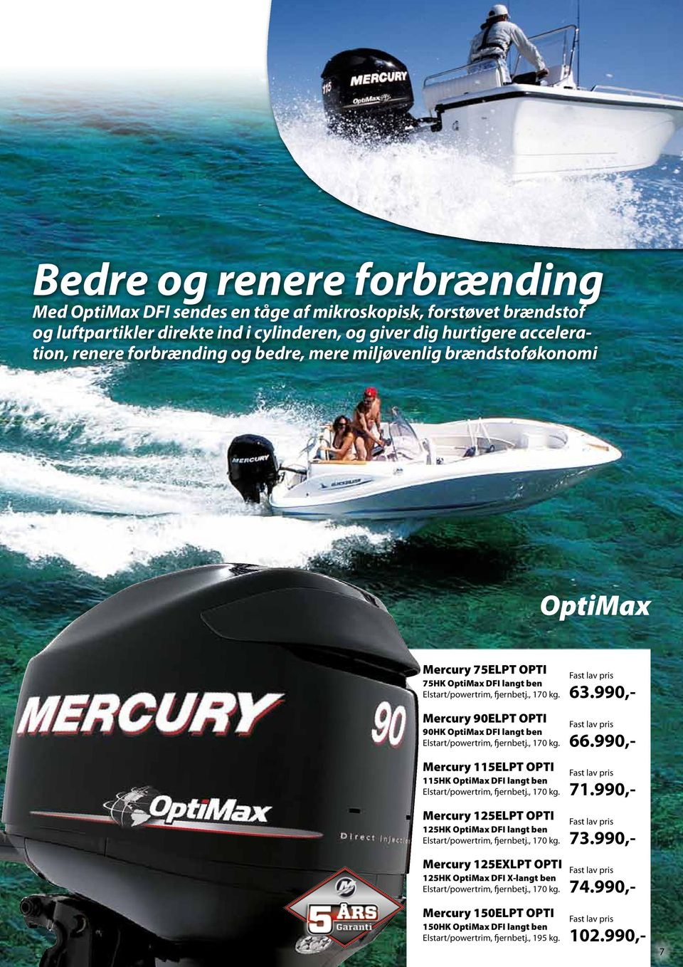 Mercury 90ELPT OPTI 90HK OptiMax DFI langt ben Elstart/powertrim, fjernbetj., 170 kg. Mercury 115ELPT OPTI 115HK OptiMax DFI langt ben Elstart/powertrim, fjernbetj., 170 kg. Mercury 125ELPT OPTI 125HK OptiMax DFI langt ben Elstart/powertrim, fjernbetj.