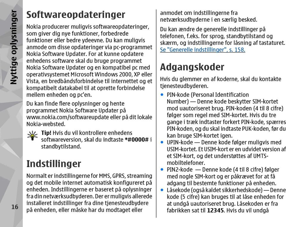 For at kunne opdatere enhedens software skal du bruge programmet Nokia Software Updater og en kompatibel pc med operativsystemet Microsoft Windows 2000, XP eller Vista, en bredbåndsforbindelse til