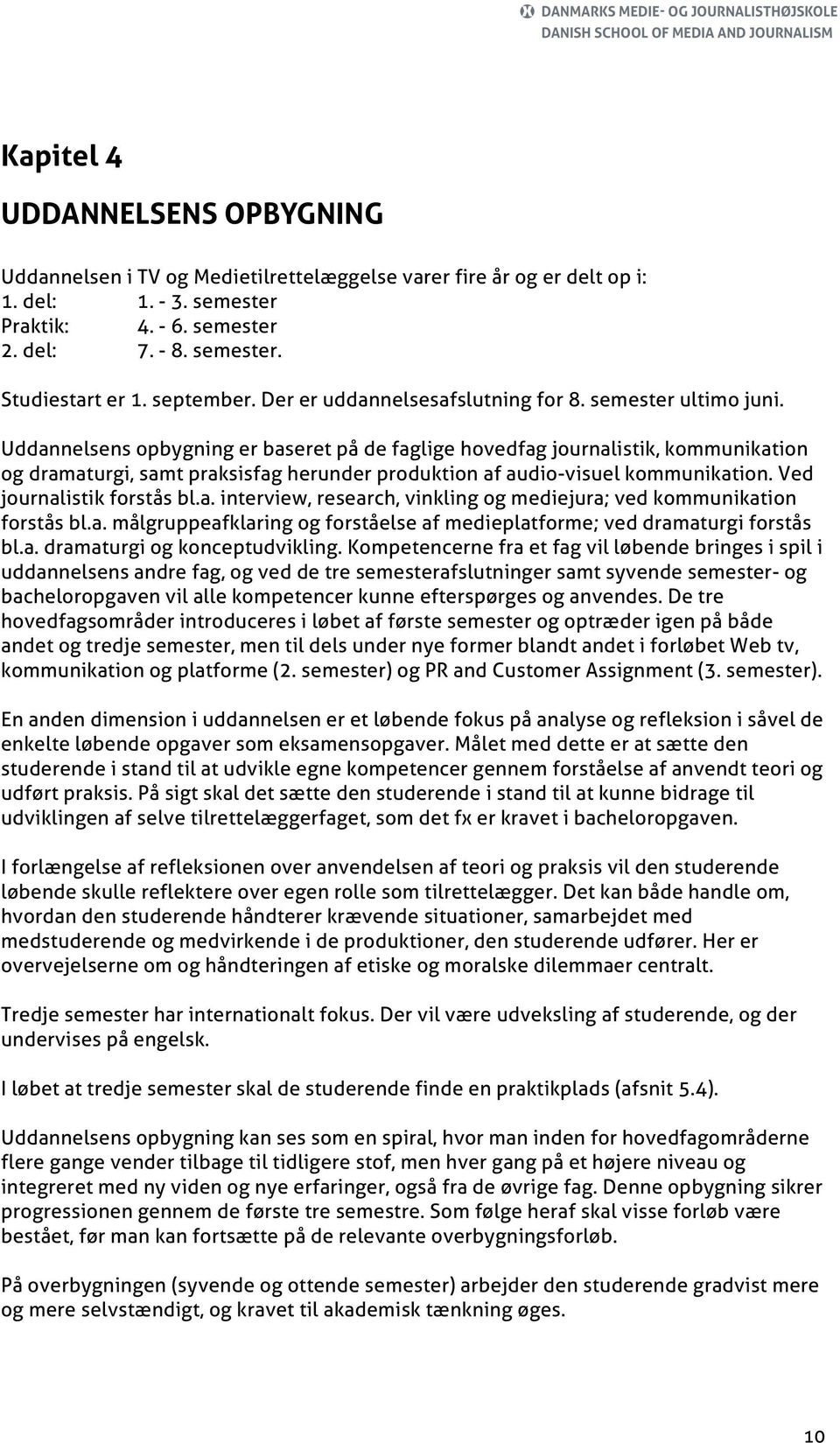 Uddannelsens opbygning er baseret på de faglige hovedfag journalistik, kommunikation og dramaturgi, samt praksisfag herunder produktion af audio-visuel kommunikation. Ved journalistik forstås bl.a. interview, research, vinkling og mediejura; ved kommunikation forstås bl.