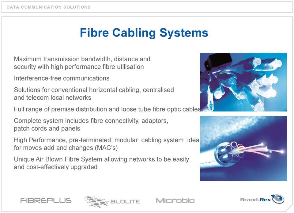 and loose tube fibre optic cables Complete system includes fibre connectivity, adaptors, patch cords and panels High Performance, pre-terminated, modular