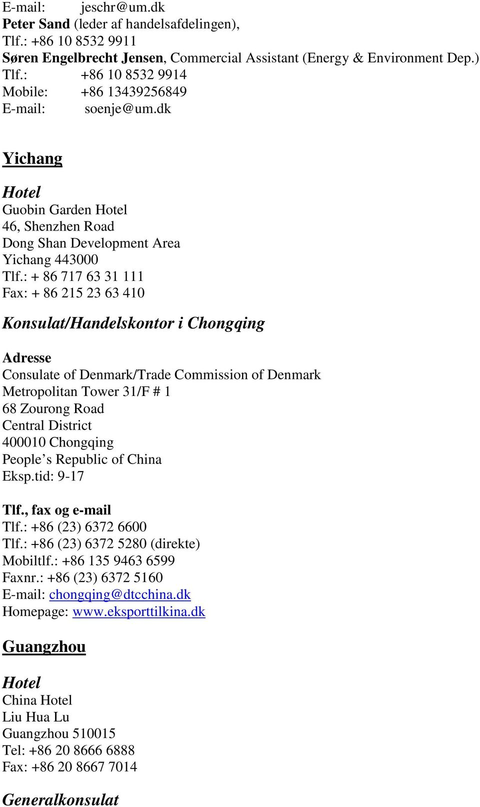 : + 86 717 63 31 111 Fax: + 86 215 23 63 410 Konsulat/Handelskontor i Chongqing Adresse Consulate of Denmark/Trade Commission of Denmark Metropolitan Tower 31/F # 1 68 Zourong Road Central District