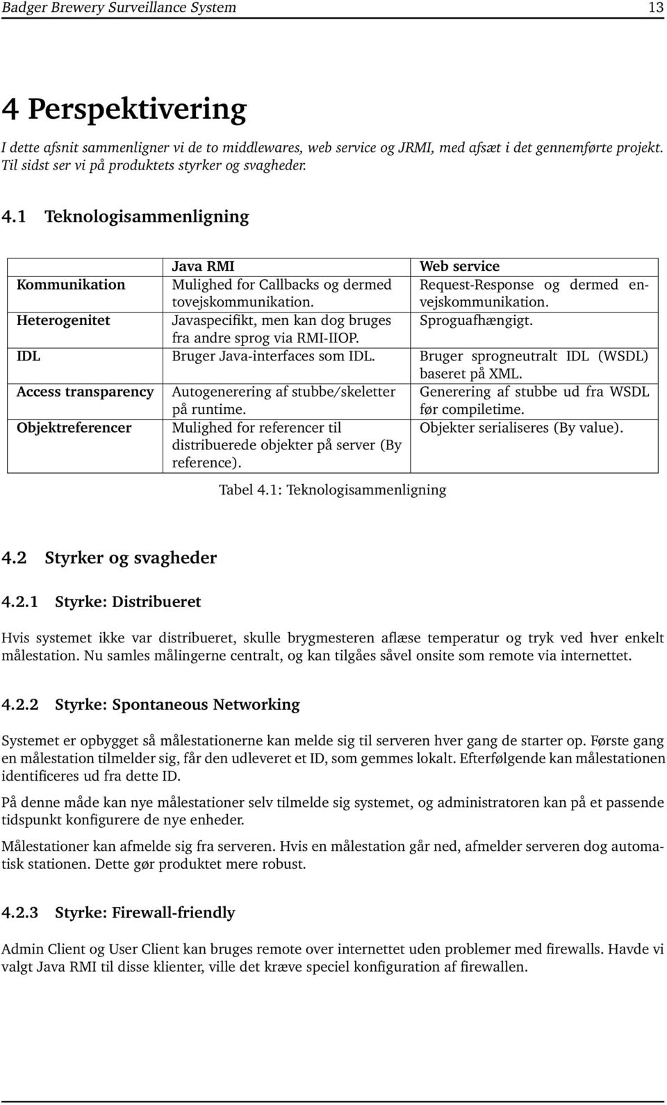 Request-Response og dermed envejskommunikation. Heterogenitet Javaspecifikt, men kan dog bruges Sproguafhængigt. fra andre sprog via RMI-IIOP. IDL Bruger Java-interfaces som IDL.