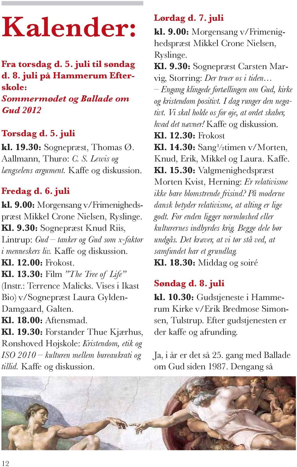 Kaffe og diskussion. Kl. 12.00: Frokost. Kl. 13.30: Film The Tree of Life (Instr.: Terrence Malicks. Vises i Ikast Bio) v/sognepræst Laura Gylden- Damgaard, Galten. Kl. 18.00: Aftensmad. Kl. 19.