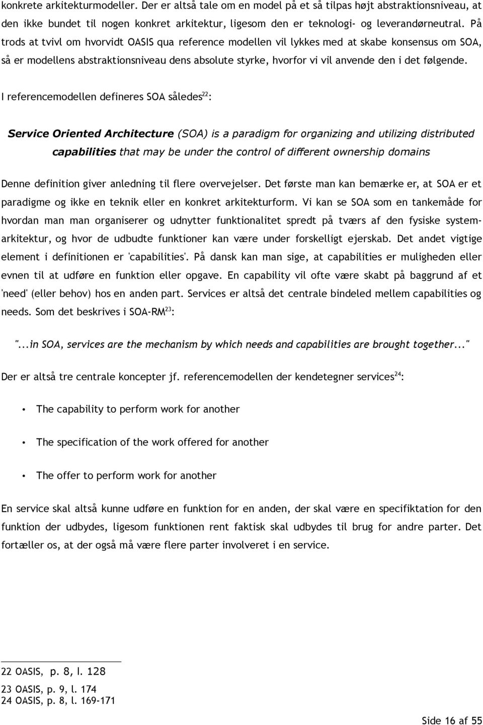 I referencemodellen defineres SOA således 22 : Service Oriented Architecture (SOA) is a paradigm for organizing and utilizing distributed capabilities that may be under the control of different