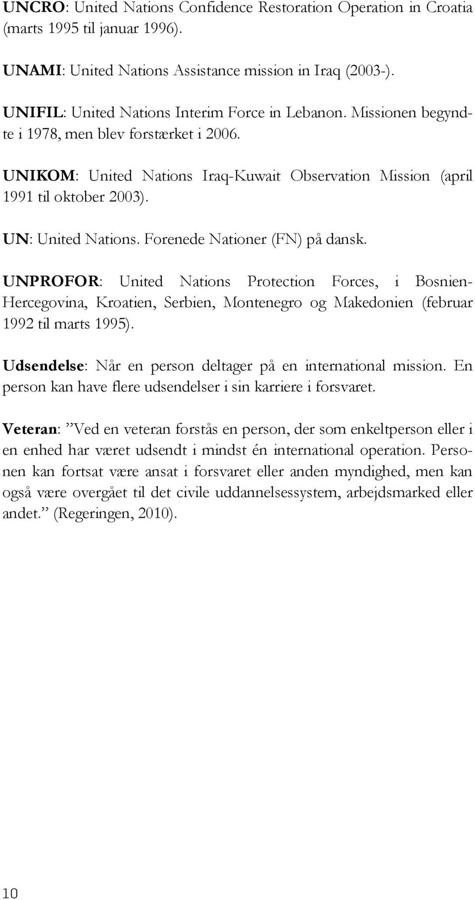 UN: United Nations. Forenede Nationer (FN) på dansk. UNPROFOR: United Nations Protection Forces, i Bosnien- Hercegovina, Kroatien, Serbien, Montenegro og Makedonien (februar 1992 til marts 1995).