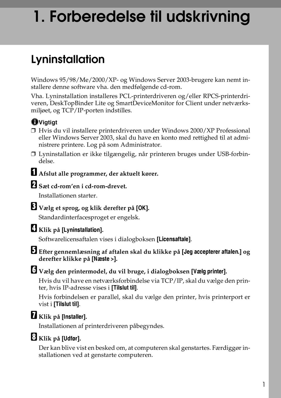 Vigtigt Hvis du vil installere printerdriveren under Windows 2000/XP Professional eller Windows Server 2003, skal du have en konto med rettighed til at administrere printere. Log på som Administrator.