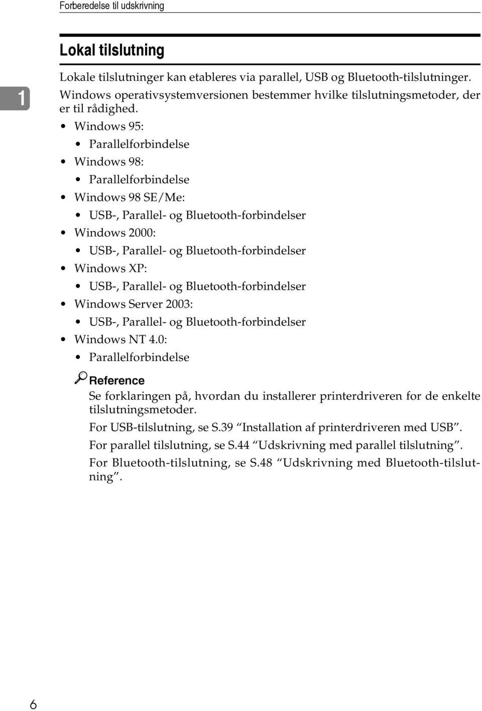 Windows 95: Parallelforbindelse Windows 98: Parallelforbindelse Windows 98 SE/Me: USB-, Parallel- og Bluetooth-forbindelser Windows 2000: USB-, Parallel- og Bluetooth-forbindelser Windows XP: USB-,