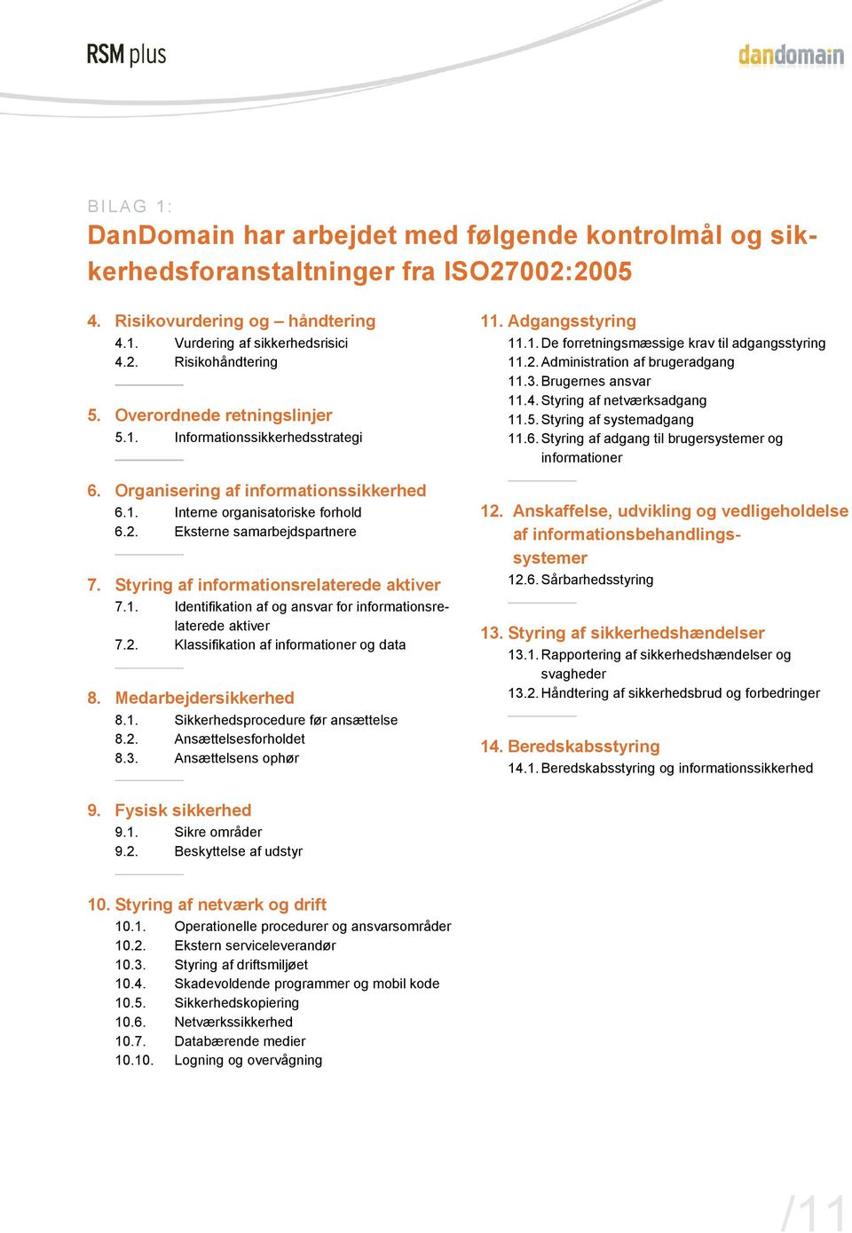 Styring af informationsrelaterede aktiver 7.1. Identifikation af og ansvar for informationsrelaterede aktiver 7.2. Klassifikation af informationer og data 8. Medarbejdersikkerhed 8.1. Sikkerhedsprocedure før ansættelse 8.