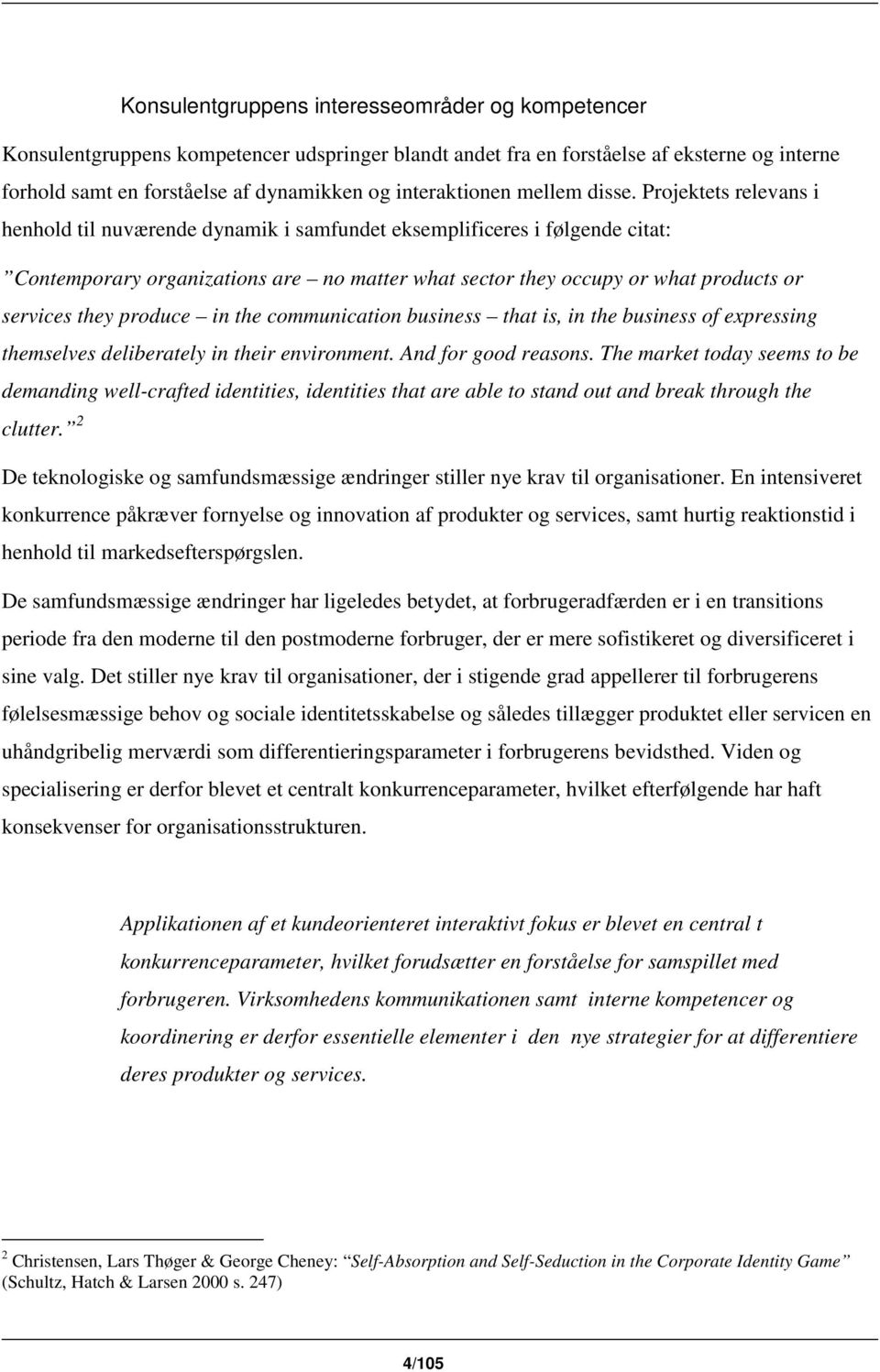 Projektets relevans i henhold til nuværende dynamik i samfundet eksemplificeres i følgende citat: Contemporary organizations are no matter what sector they occupy or what products or services they