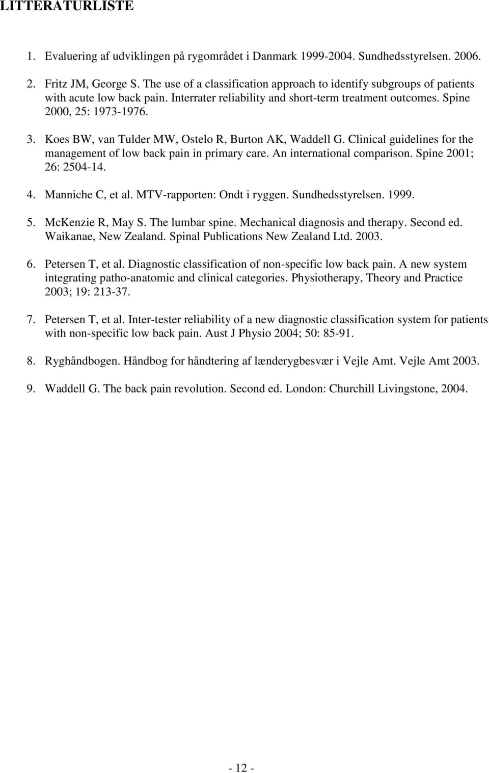 Koes BW, van Tulder MW, Ostelo R, Burton AK, Waddell G. Clinical guidelines for the management of low back pain in primary care. An international comparison. Spine 2001; 26: 2504-14. 4.