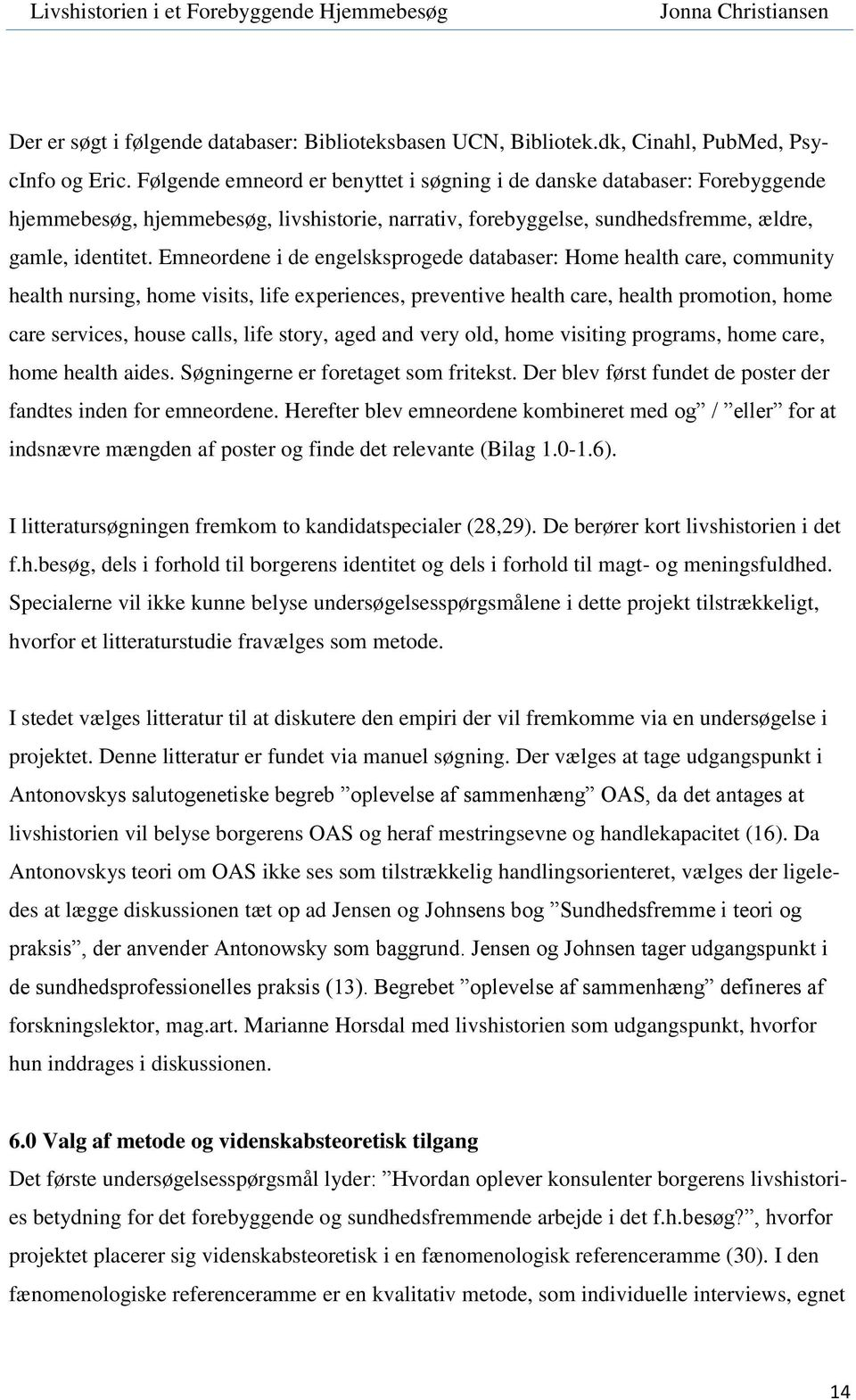 Emneordene i de engelsksprogede databaser: Home health care, community health nursing, home visits, life experiences, preventive health care, health promotion, home care services, house calls, life