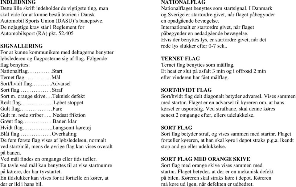 Følgende flag benyttes: Nationalflag..Start Ternet flag Mål Sort/hvidt flag..advarsel Sort flag Straf Sort m. orange skive.teknisk defekt Rødt flag Løbet stoppet Gult flag Fare Gult m. røde striber.
