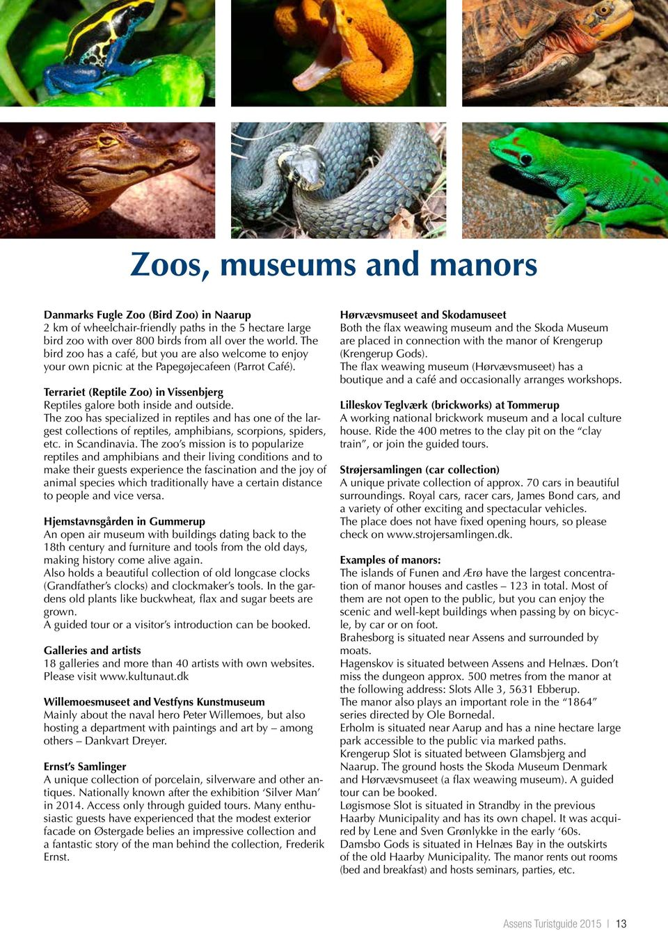 The zoo has specialized in reptiles and has one of the largest collections of reptiles, amphibians, scorpions, spiders, etc. in Scandinavia.