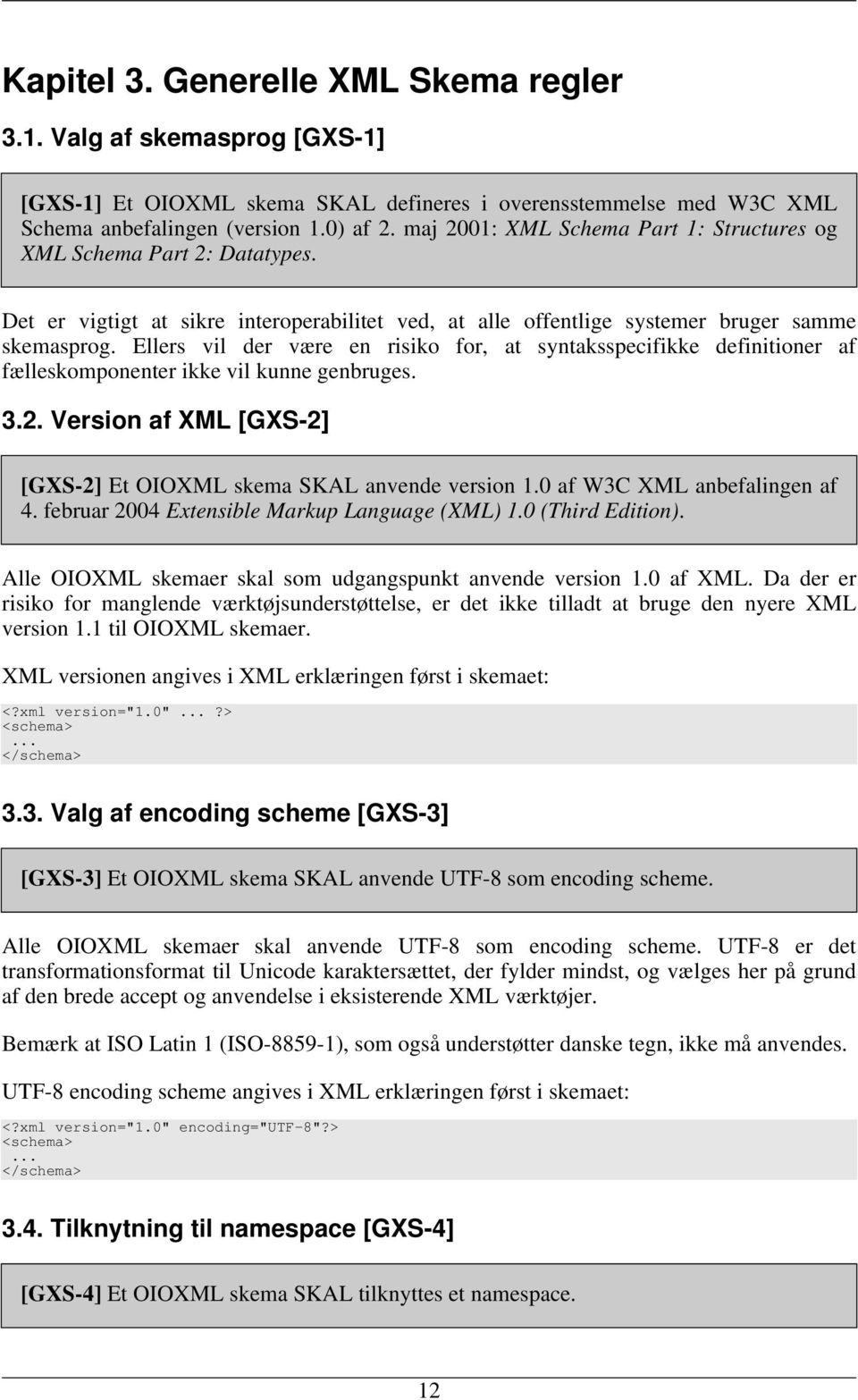 Ellers vil der være en risiko for, at syntaksspecifikke definitioner af fælleskomponenter ikke vil kunne genbruges. 3.2. Version af XML [GXS-2] [GXS-2] Et OIOXML skema SKAL anvende version 1.