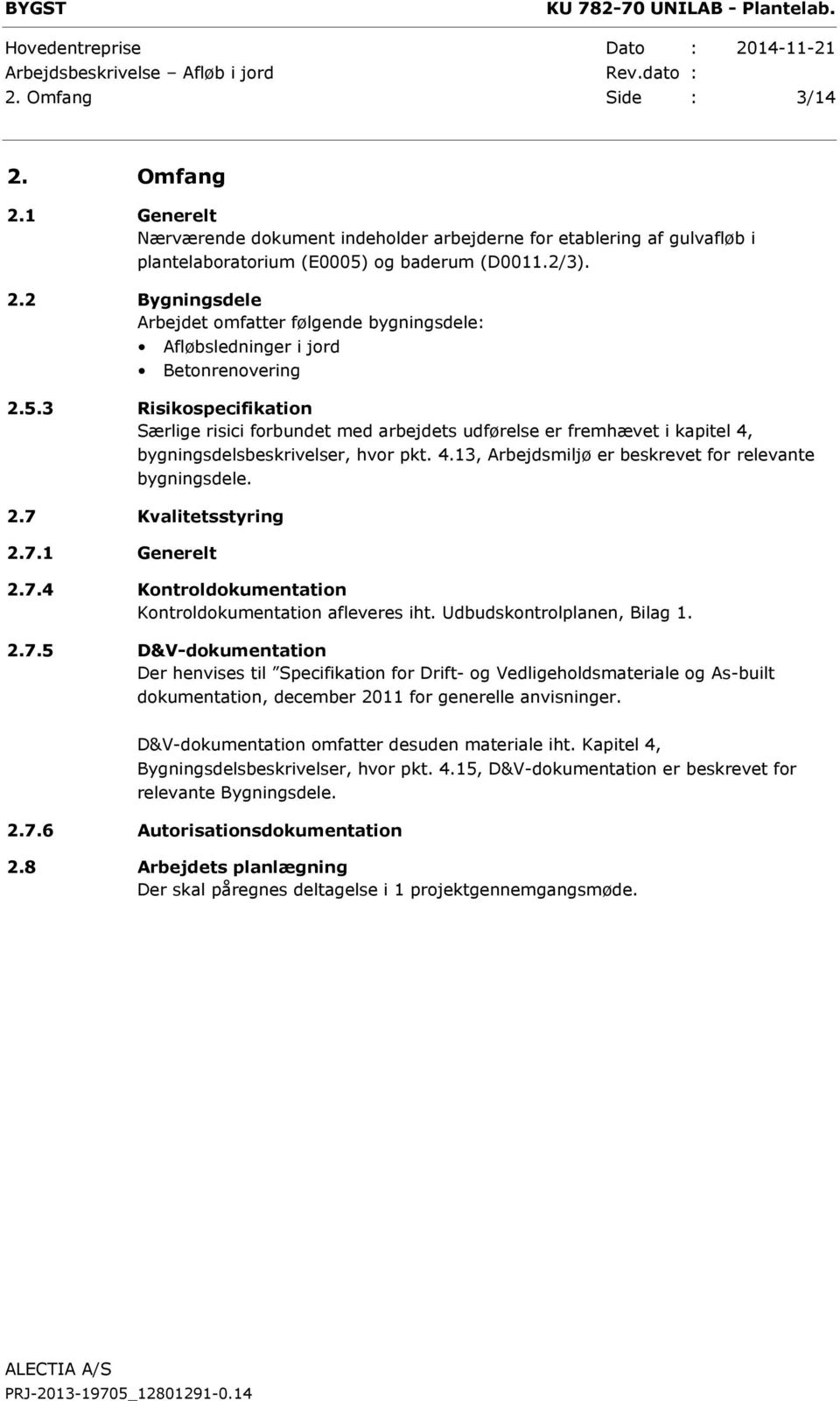 7 Kvalitetsstyring 2.7.1 Generelt 2.7.4 Kontroldokumentation Kontroldokumentation afleveres iht. Udbudskontrolplanen, Bilag 1. 2.7.5 D&V-dokumentation Der henvises til Specifikation for Drift- og Vedligeholdsmateriale og As-built dokumentation, december 2011 for generelle anvisninger.