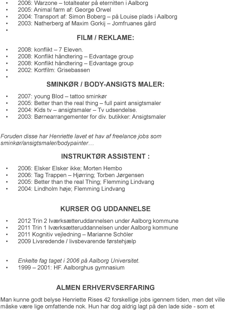 2008: Konflikt håndtering Edvantage group 2008: Konflikt håndtering Edvantage group 2002: Kortfilm: Grisebassen SMINKØR / BODY-ANSIGTS MALER: 2007: young Blod tattoo sminkør 2005: Better than the