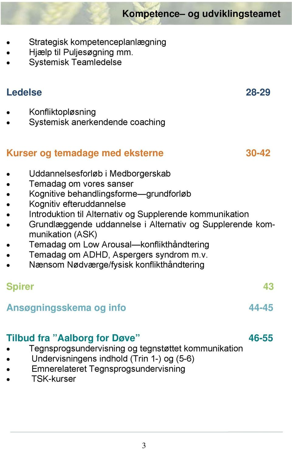 behandlingsforme grundforløb Kognitiv efteruddannelse Introduktion til Alternativ og Supplerende kommunikation Grundlæggende uddannelse i Alternativ og Supplerende kommunikation (ASK) Temadag om Low