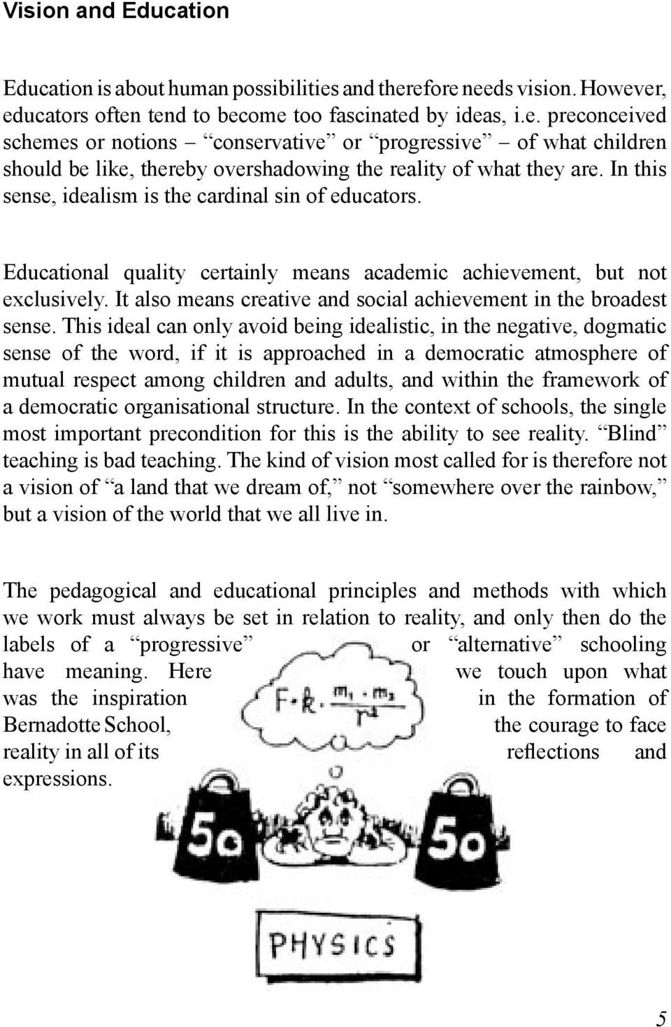 In this sense, idealism is the cardinal sin of educators. Educational quality certainly means academic achievement, but not exclusively.