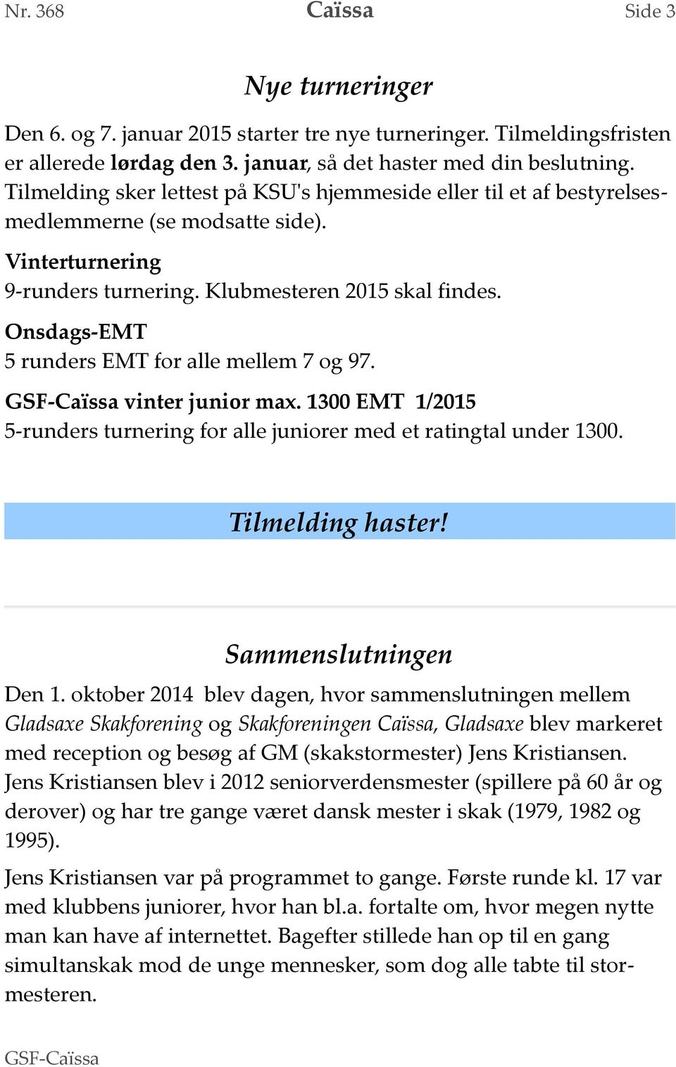 Onsdags-EMT 5 runders EMT for alle mellem 7 og 97. GSF- vinter junior max. 1300 EMT 1/2015 5-runders turnering for alle juniorer med et ratingtal under 1300. Tilmelding haster! Sammenslutningen Den 1.