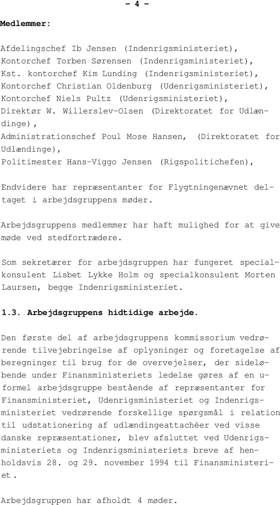 Willerslev-Olsen (Direktoratet for Udlændinge), Administrationschef Poul Mose Hansen, (Direktoratet for Udlændinge), Politimester Hans-Viggo Jensen (Rigspolitichefen), Endvidere har repræsentanter