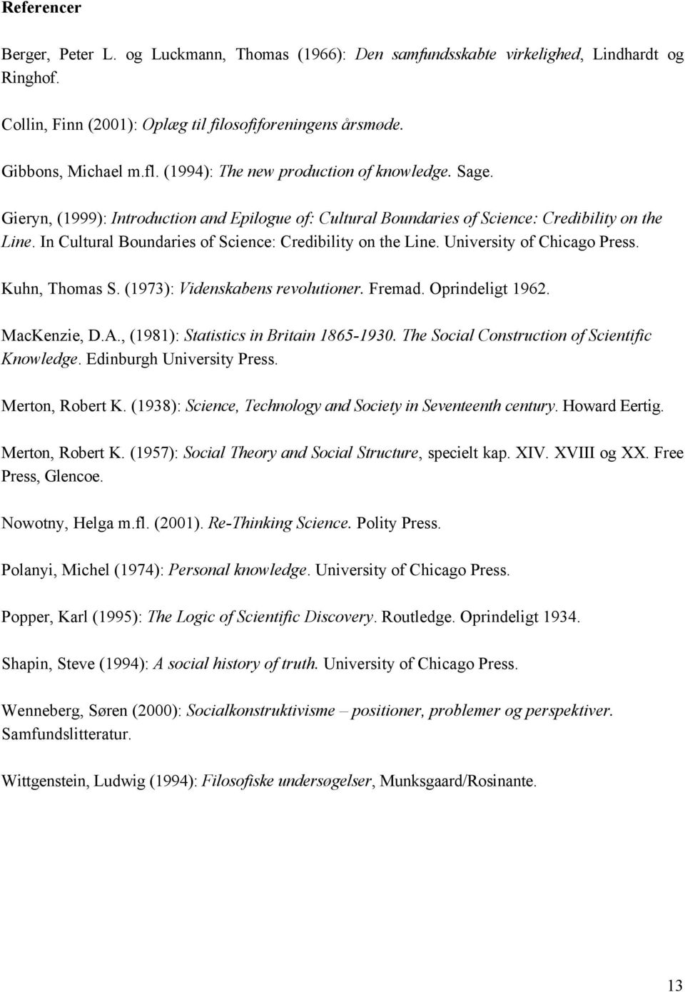 In Cultural Boundaries of Science: Credibility on the Line. University of Chicago Press. Kuhn, Thomas S. (1973): Videnskabens revolutioner. Fremad. Oprindeligt 1962. MacKenzie, D.A.