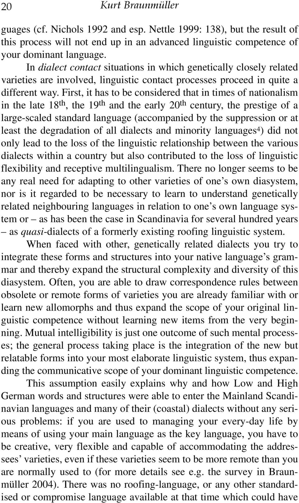 First, it has to be considered that in times of nationalism in the late 18 th, the 19 th and the early 20 th century, the prestige of a large-scaled standard language (accompanied by the suppression