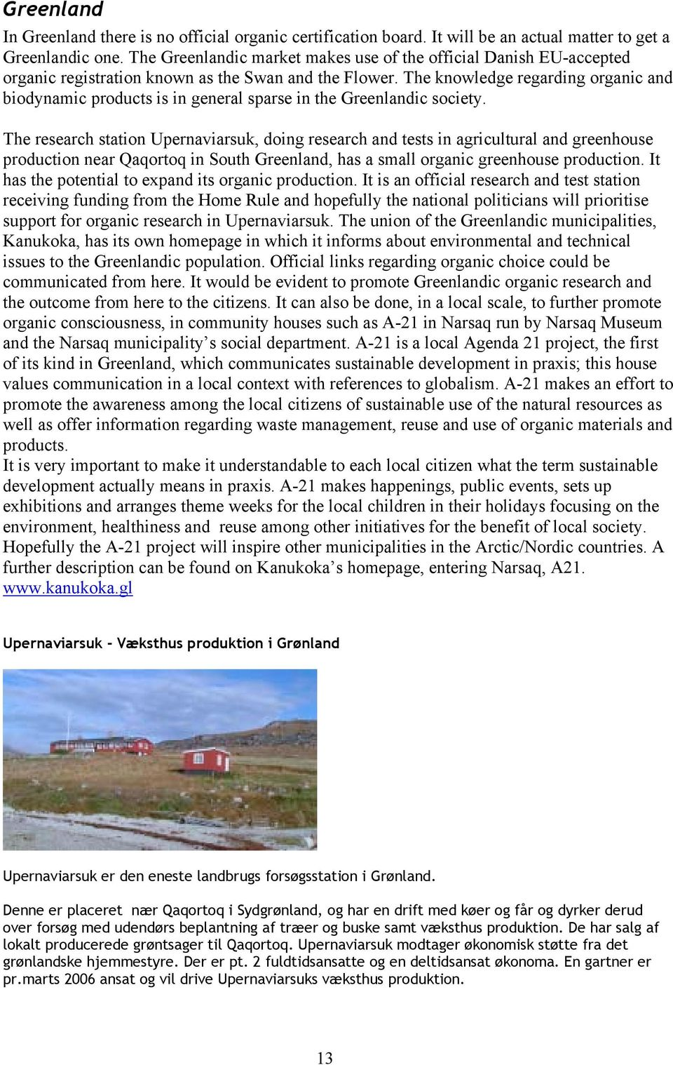 The knowledge regarding organic and biodynamic products is in general sparse in the Greenlandic society.