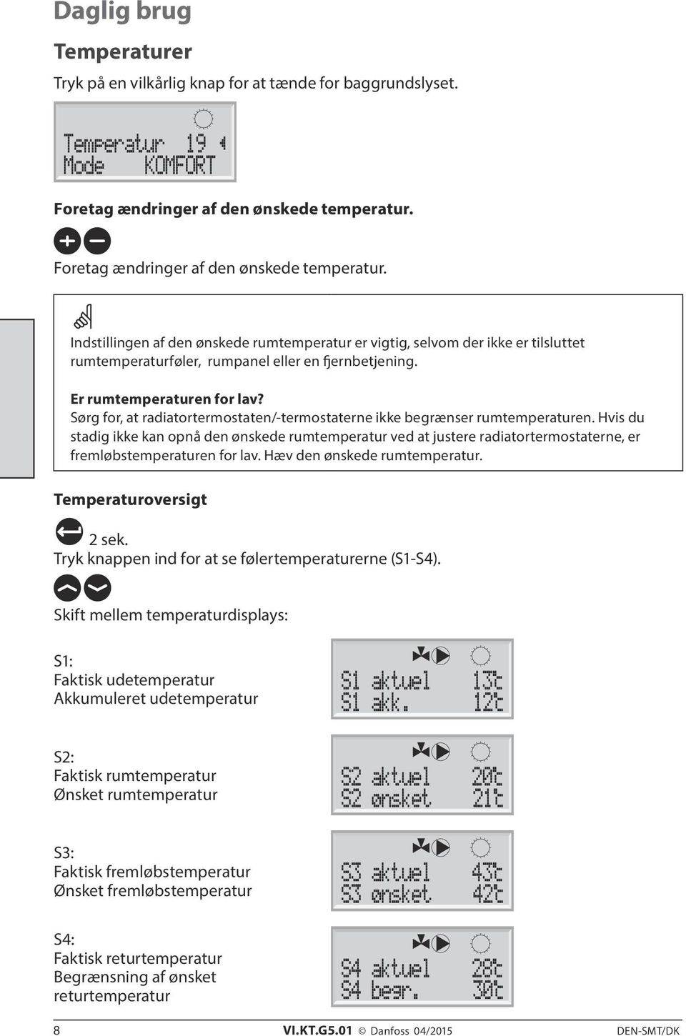 Er rumtemperaturen for lav? Sørg for, at radiatortermostaten/-termostaterne ikke begrænser rumtemperaturen.