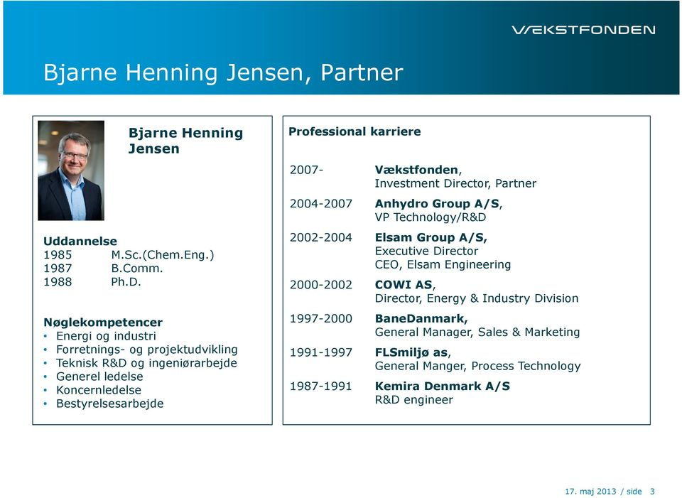 karriere 2007- Vækstfonden, Investment Director, Partner 2004-2007 Anhydro Group A/S, VP Technology/R&D 2002-2004 Elsam Group A/S, Executive Director CEO, Elsam