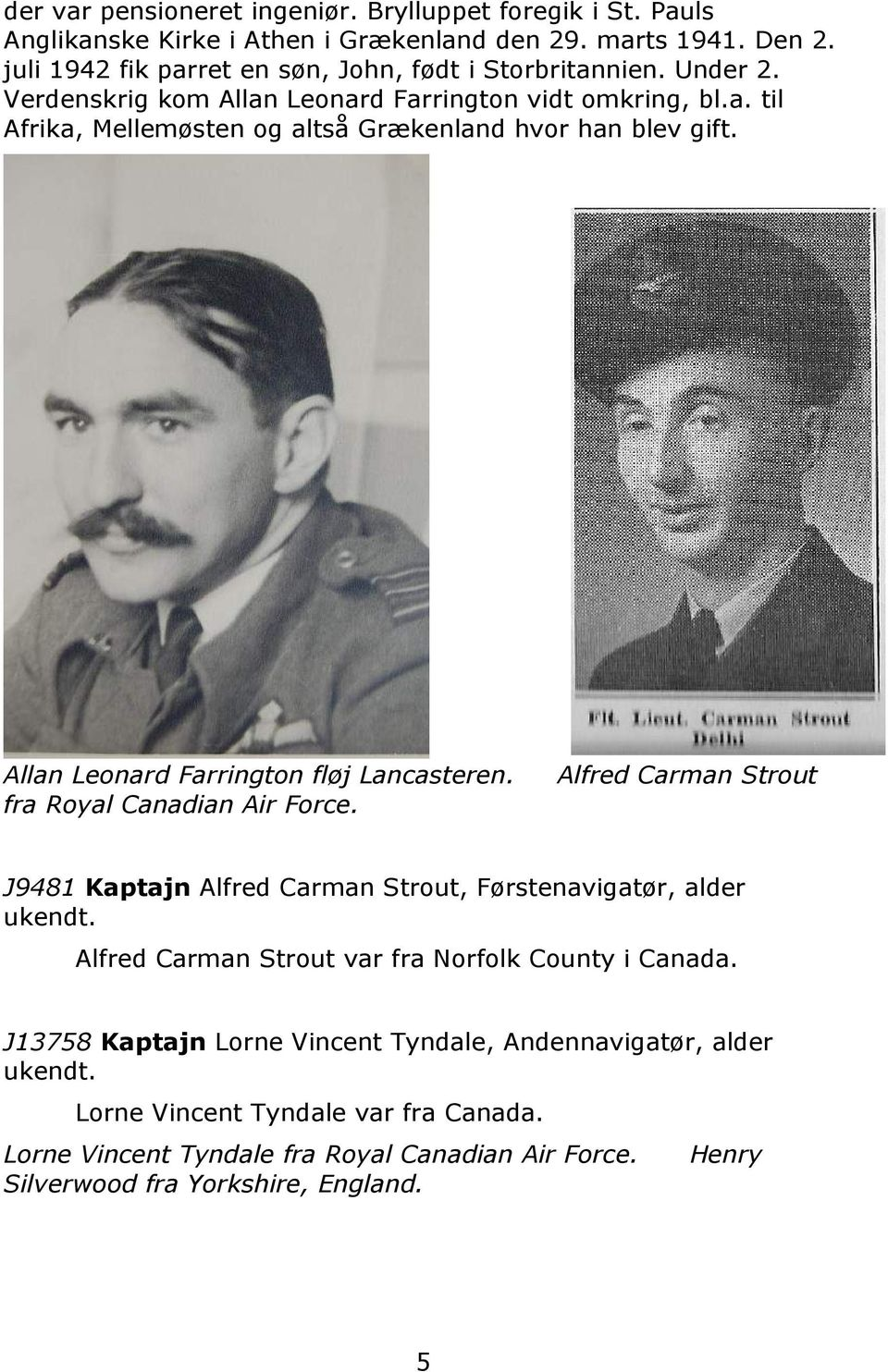 fra Royal Canadian Air Force. Alfred Carman Strout J9481 Kaptajn Alfred Carman Strout, Førstenavigatør, alder ukendt. Alfred Carman Strout var fra Norfolk County i Canada.
