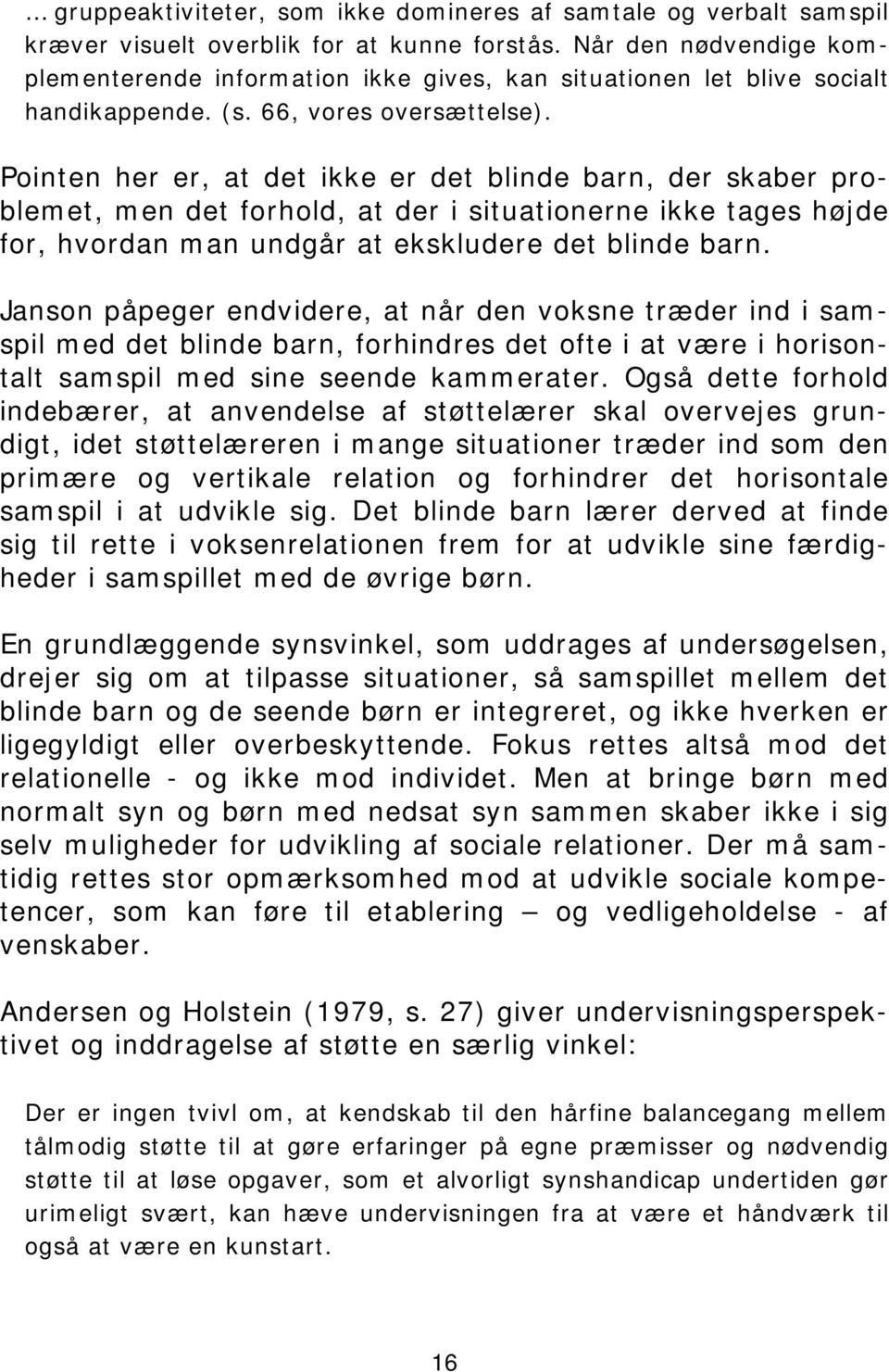 Pointen her er, at det ikke er det blinde barn, der skaber problemet, men det forhold, at der i situationerne ikke tages højde for, hvordan man undgår at ekskludere det blinde barn.