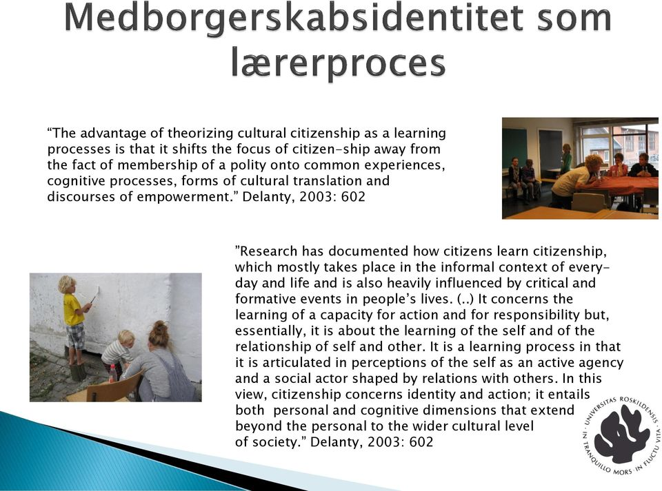 Delanty, 2003: 602 Research has documented how citizens learn citizenship, which mostly takes place in the informal context of everyday and life and is also heavily influenced by critical and