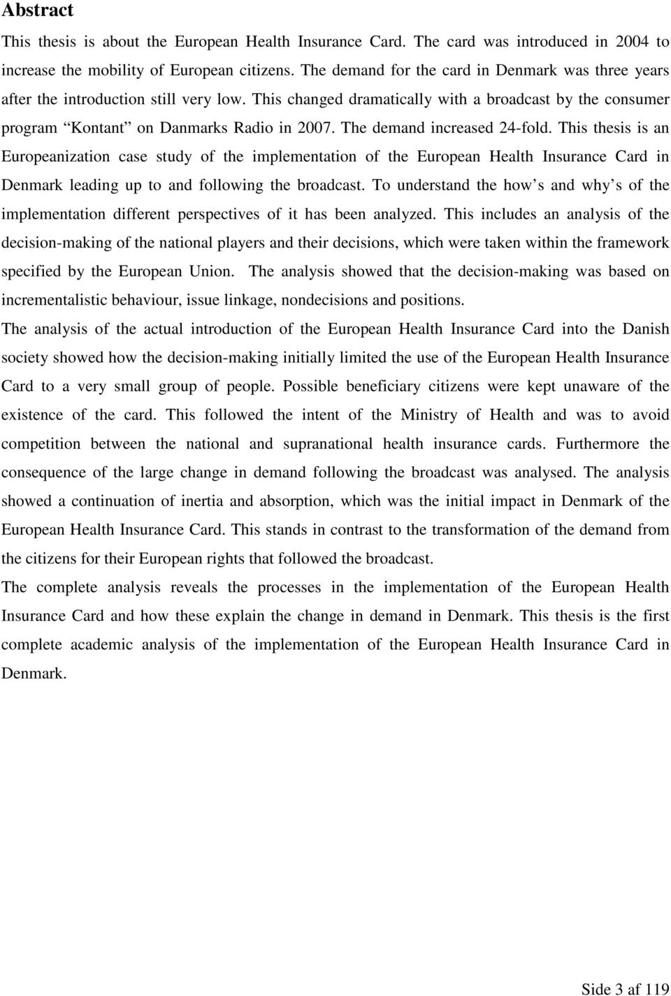 The demand increased 24-fold. This thesis is an Europeanization case study of the implementation of the European Health Insurance Card in Denmark leading up to and following the broadcast.