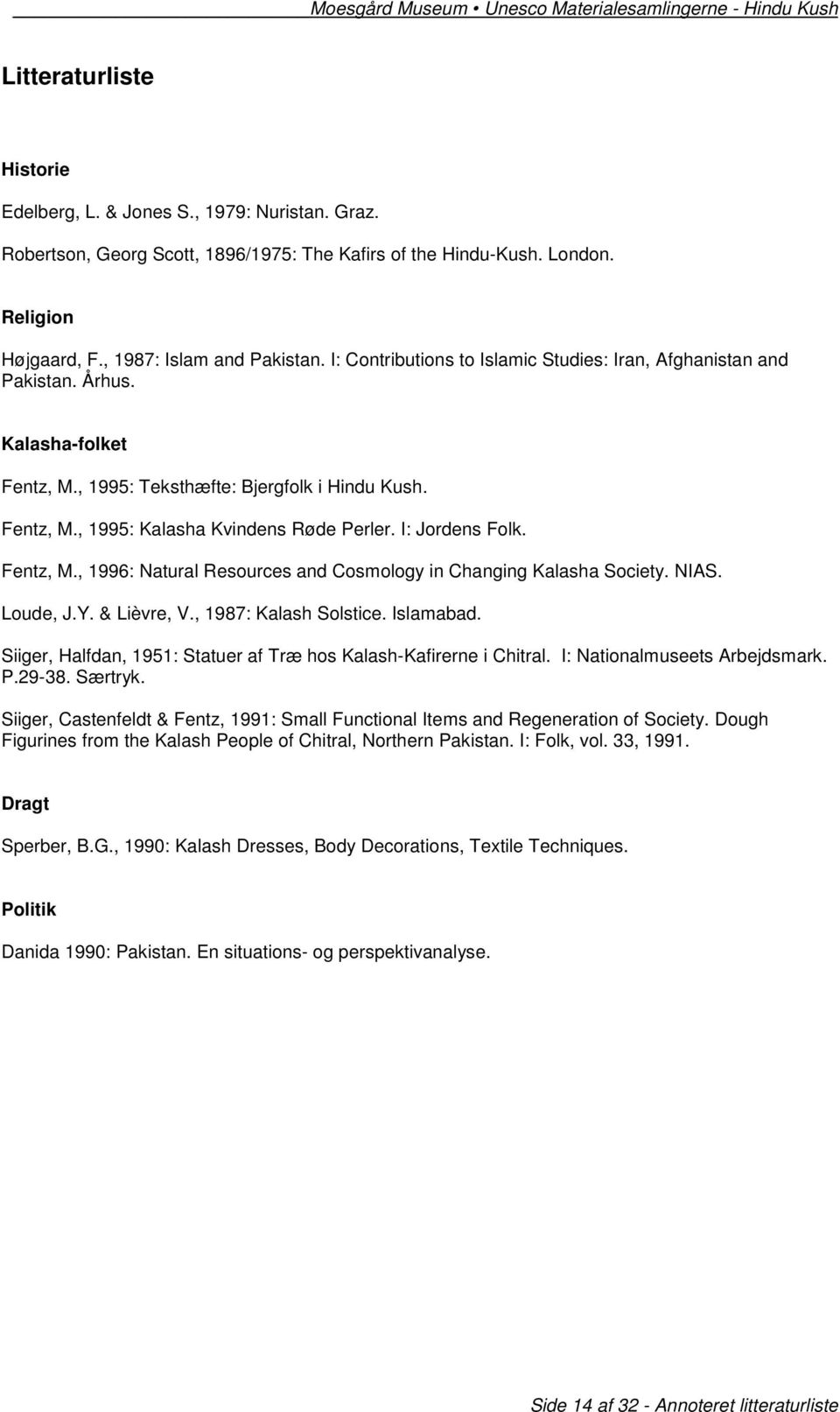 I: Jordens Folk. Fentz, M., 1996: Natural Resources and Cosmology in Changing Kalasha Society. NIAS. Loude, J.Y. & Lièvre, V., 1987: Kalash Solstice. Islamabad.
