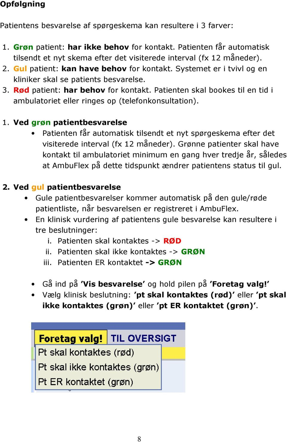 Systemet er i tvivl og en kliniker skal se patients besvarelse. 3. Rød patient: har behov for kontakt. Patienten skal bookes til en tid i ambulatoriet eller ringes op (telefonkonsultation). 1.