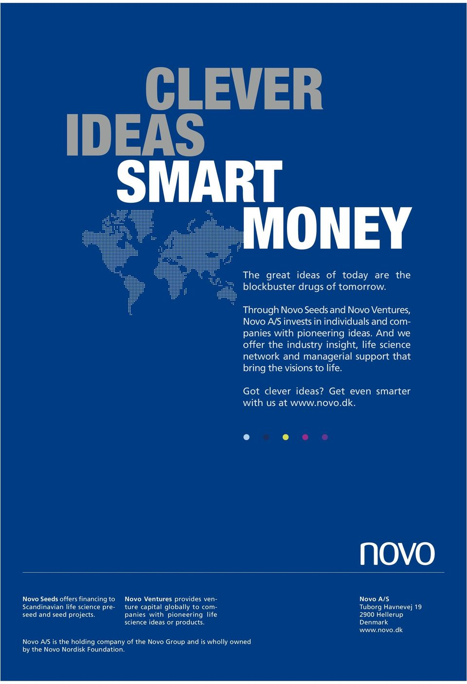 And we offer the industry insight, life science network and managerial support that bring the visions to life. Got clever ideas? Get even smarter with us at www.novo.dk.