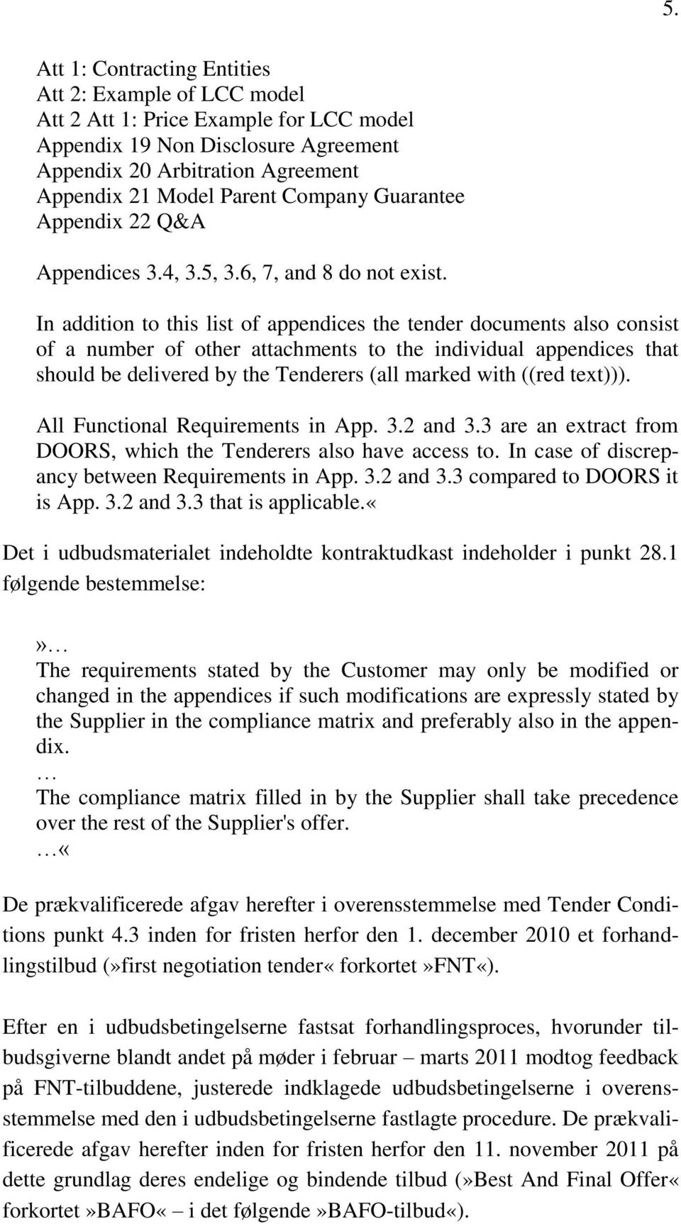 In addition to this list of appendices the tender documents also consist of a number of other attachments to the individual appendices that should be delivered by the Tenderers (all marked with ((red