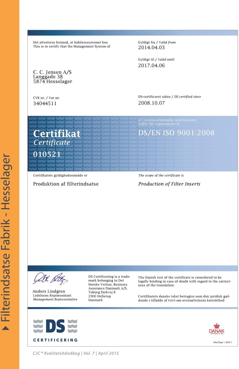 07 Certifikat Certificate 010521 er i overensstemmelse med kravene i Fulfils the requirements in DS/EN ISO 9001:2008 Certifikatets gyldighedsområde er Produktion af filterindsatse The scope of the