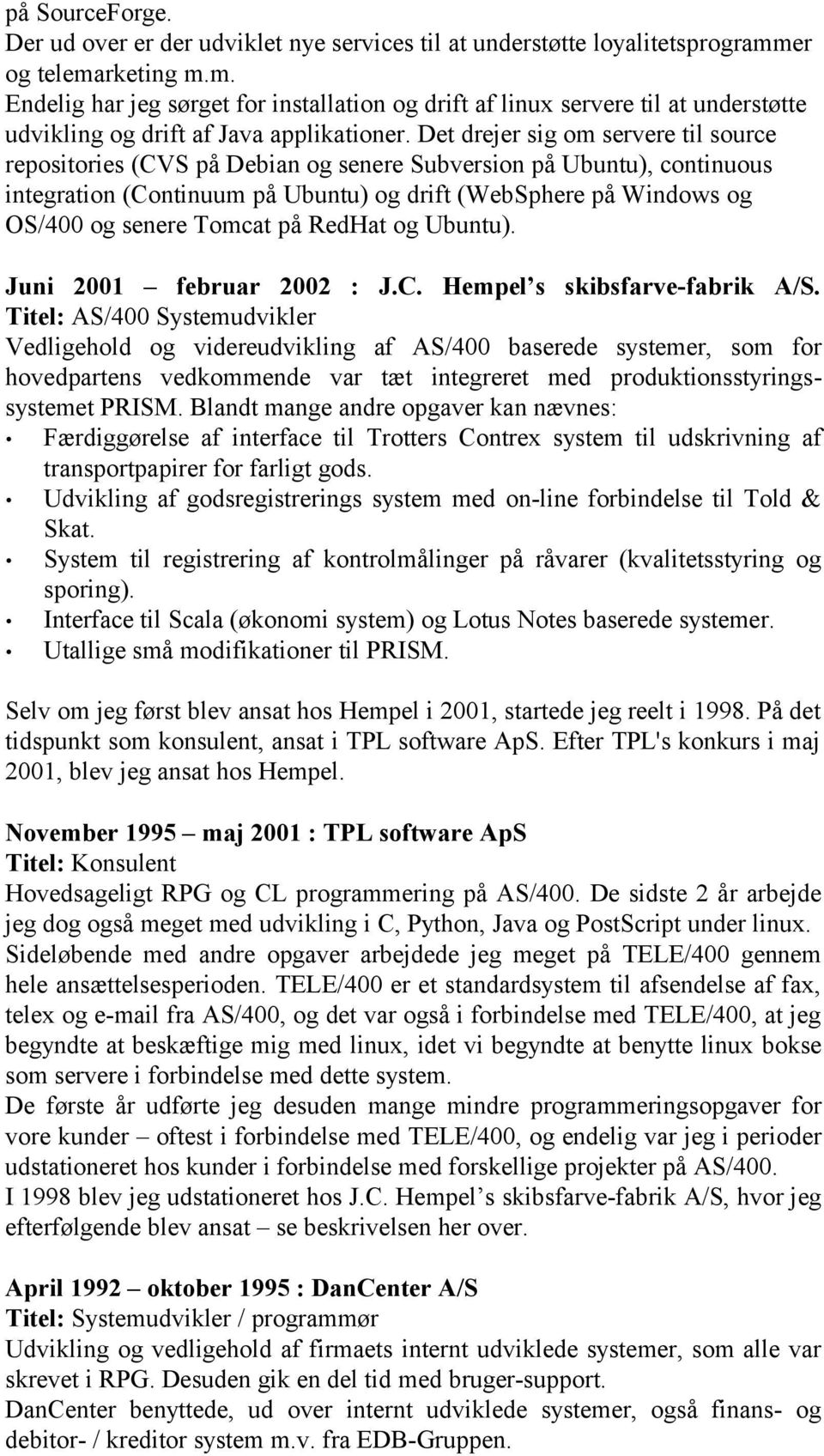 Det drejer sig om servere til source repositories (CVS på Debian og senere Subversion på Ubuntu), continuous integration (Continuum på Ubuntu) og drift (WebSphere på Windows og OS/400 og senere