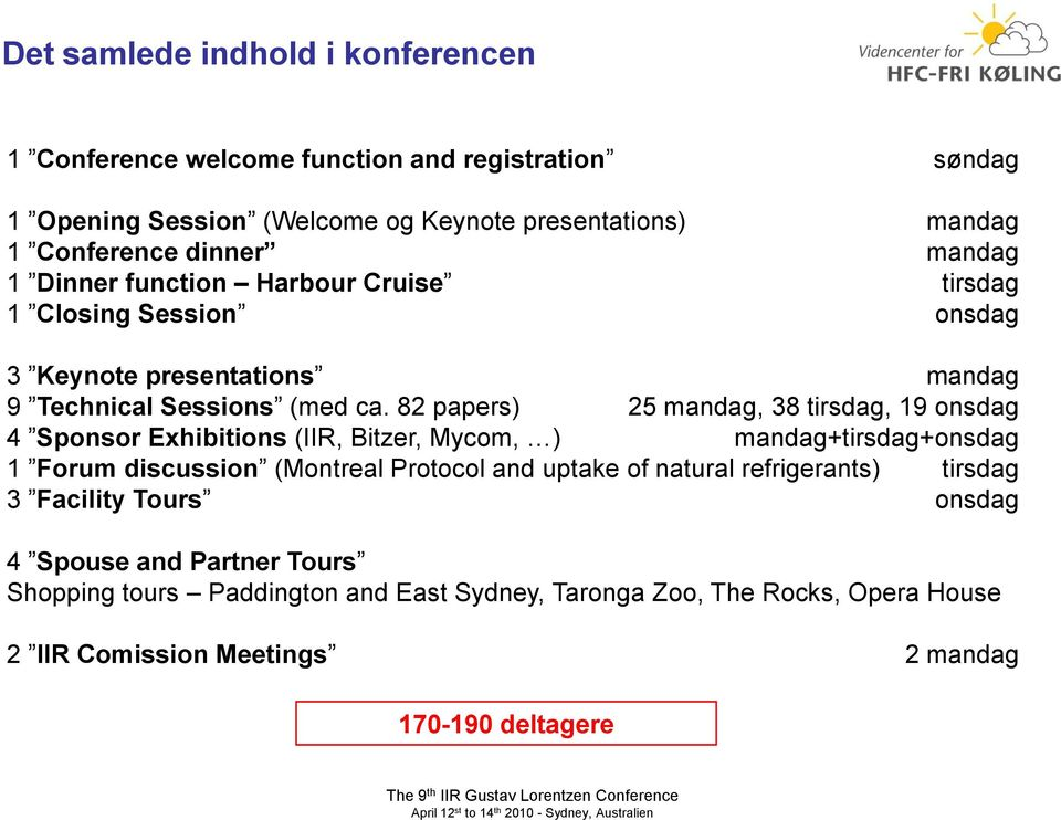 82 papers) 25 mandag, 38 tirsdag, 19 onsdag 4 Sponsor Exhibitions (IIR, Bitzer, Mycom, ) mandag+tirsdag+onsdag 1 Forum discussion (Montreal Protocol and uptake of