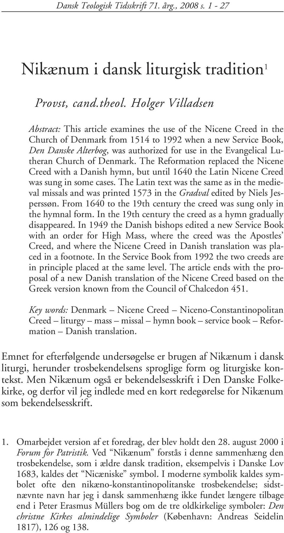 Evangelical Lutheran Church of Denmark. The Reformation replaced the Nicene Creed with a Danish hymn, but until 1640 the Latin Nicene Creed was sung in some cases.