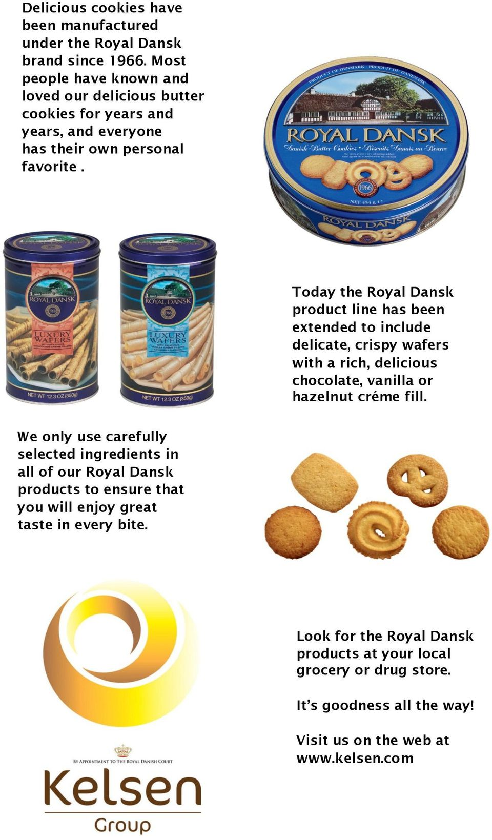 Today the Royal Dansk product line has been extended to include delicate, crispy wafers with a rich, delicious chocolate, vanilla or hazelnut créme fill.