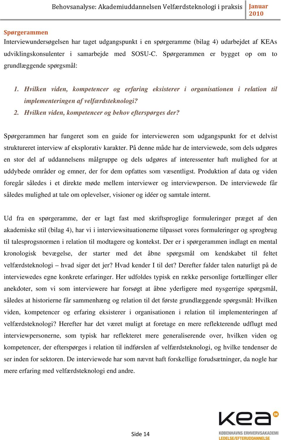 Hvilken viden, kompetencer og behov efterspørges der? Spørgerammen har fungeret som en guide for intervieweren som udgangspunkt for et delvist struktureret interview af eksplorativ karakter.