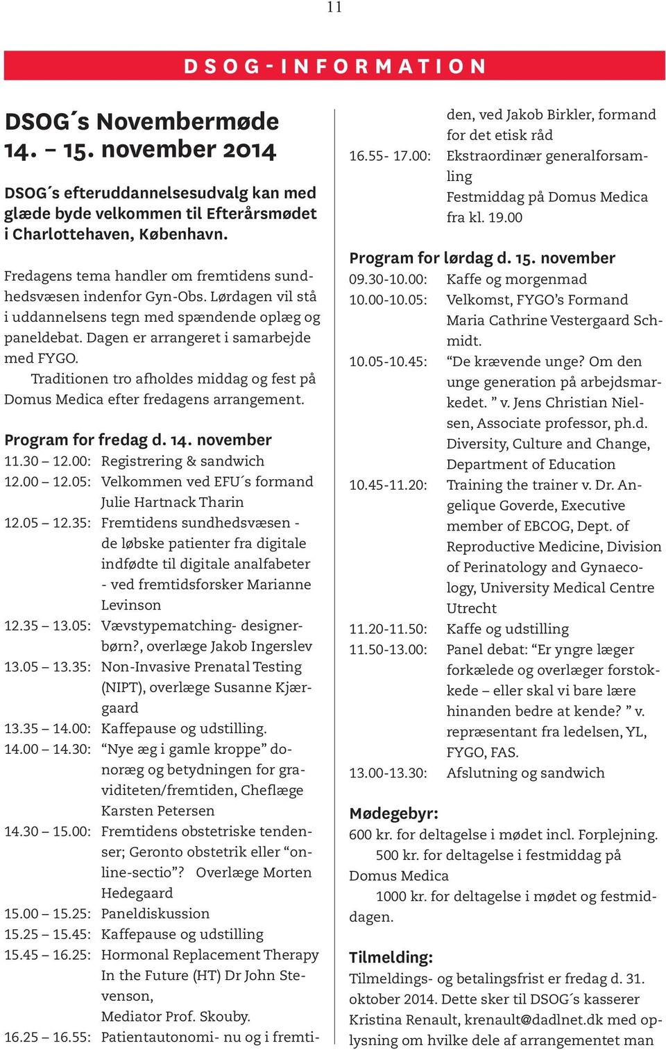 Traditionen tro afholdes middag og fest på Domus Medica efter fredagens arrangement. Program for fredag d. 14. november 11.30 12.00: Registrering & sandwich 12.00 12.