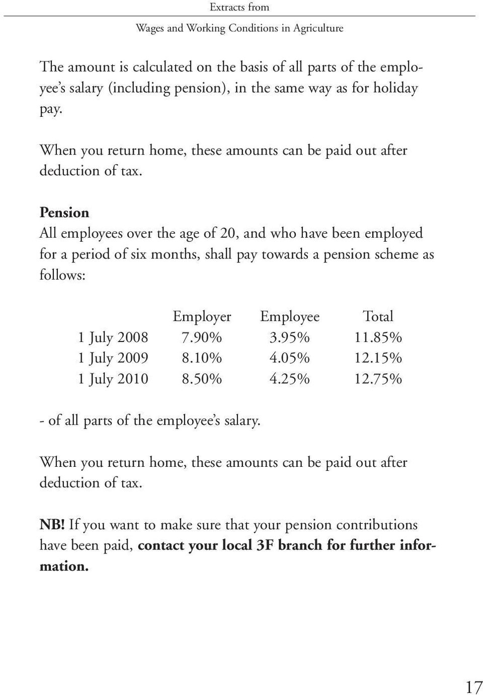 Pension All employees over the age of 20, and who have been employed for a period of six months, shall pay towards a pension scheme as follows: Employer Employee Total 1 July 2008 7.90% 3.95% 11.